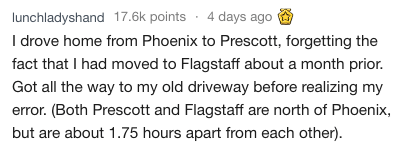 Text - I drove home from Phoenix to Prescott, forgetting the fact that I had moved to Flagstaff about a month prior. Got all the way to my old driveway before realizing my error. (Both Prescott and Flagstaff are north of Phoenix, but are about 1.75 hours apart from each other).