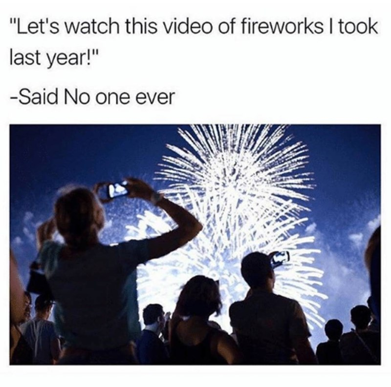 "Caption that reads, ""Let's watch this video of fireworks I took last year! - Said no one ever"" above a stock photo pic of people recording fireworks on their smartphones"