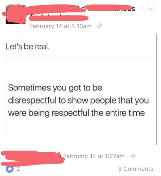 Text - February 14 at 8:10am Let's be real. Sometimes you got to be disrespectful to show people that you were being respectful the entire time February 14 at 1:27am 2 3 Comments