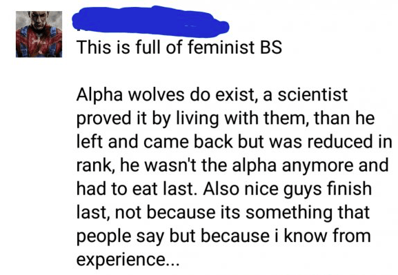 Text - This is full of feminist BS Alpha wolves do exist, a scientist proved it by living with them, than he left and came back but was reduced in rank, he wasn't the alpha anymore and had to eat last. Also nice guys finish last, not because its something that people say but because i know from experience...
