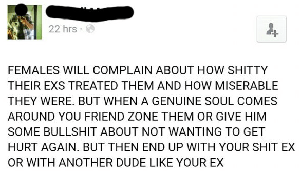 Text - 22 hrs + FEMALES WILL COMPLAIN ABOUT HOW SHITTY THEIR EXS TREATED THEM AND HOW MISERABLE THEY WERE. BUT WHEN A GENUINE SOUL COMES AROUND YOU FRIEND ZONE THEM OR GIVE HIM SOME BULLSHIT ABOUT NOT WANTING TO GET HURT AGAIN. BUT THEN END UP WITH YOUR SHIT EX OR WITH AN0THER DUDE LIKE YOUR EX