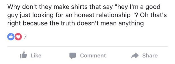 """Text - Why don't they make shirts that say """"hey I'm a good guy just looking for an honest relationship """"? Oh that's right because the truth doesn't mean anything Like Comment Share"""