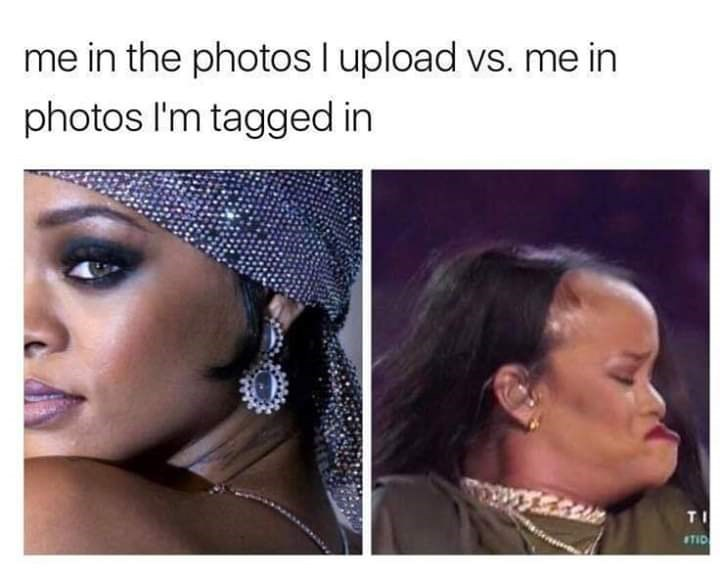 "Caption that reads, ""Me in the photos I upload vs. me in photos I'm tagged in"" above a pic of Rihanna looking attractive next to a terrible photo of her"