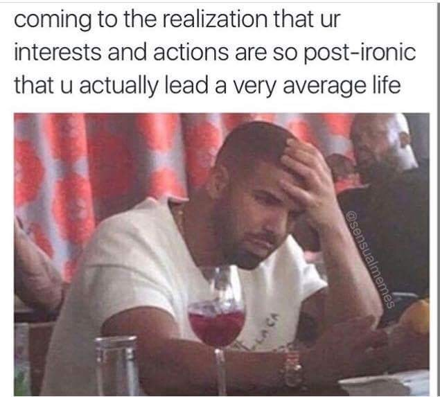 meme about realizing you're more mediocre than ironic with pic of Drake holding his head