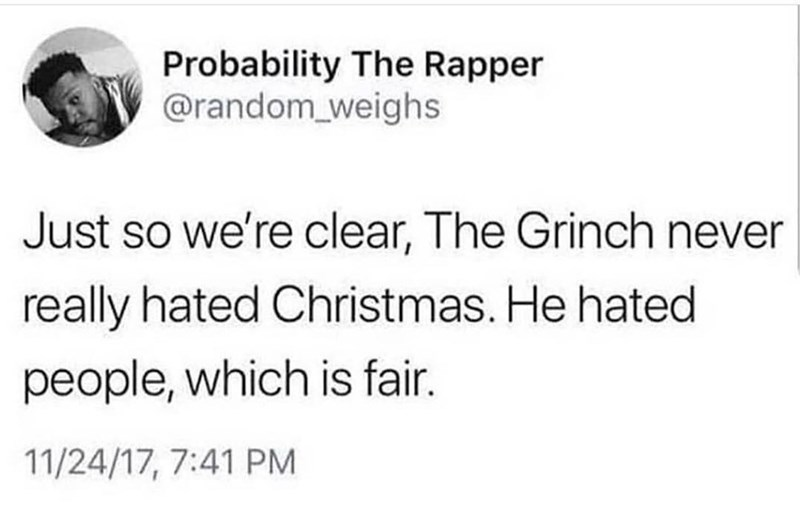 Funny meme about how the grinch didnt hate christmas, the grinch hated people, which is fair.