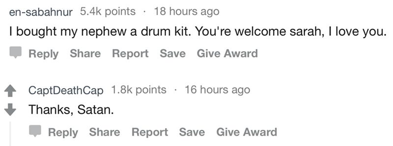 Text I bought my nephew a drum kit. You're welcome sarah, I love you. Reply Share Report Save Give Award CaptDeathCap 1.8k points Thanks, Satan 16 hours ago Reply Share Report Save Give Award