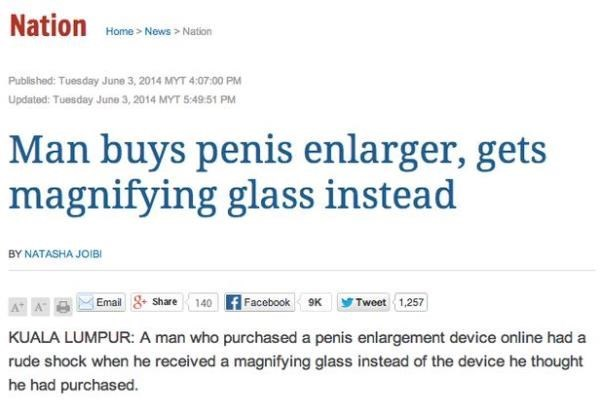 Text - Nation Home Now Nation Published: Tuesday June 3, 2014 MYT 4:0700 PM Updated: Tuesday June 3, 2014 MYT 5:49.51 PM Man buys penis enlarger, gets magnifying glass instead BY NATASHA JOIBI Facebook 9K Share 140 Email Tweet 1,257 KUALA LUMPUR: A man who purchased a penis enlargement device online had a rude shock when he received a magnifying glass instead of the device he thought he had purchased.