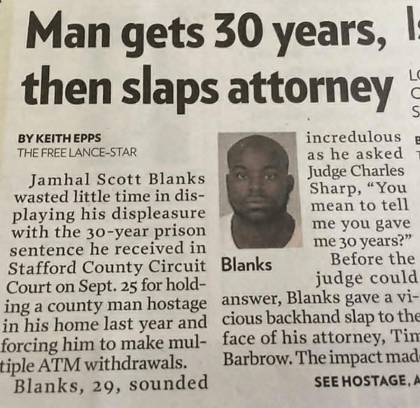 "Text - Man gets 30 years, then slaps attorney LC S BYΚΕΙΤΗ ΕΡPS THE FREE LANCE-STAR incredulous as he asked Judge Charles Sharp, ""You mean to tell me you gave me 30 years?"" Before the judge could ing a county man hostage answer, Blanks gave a vi- in his home last year and cious backhand slap to the forcing him to make mul- face of his attorney, Tim Barbrow. The impact mad- Jamhal Scott Blanks wasted little time in dis- playing his displeasure with the 30-year prison sentence he received in Staff"