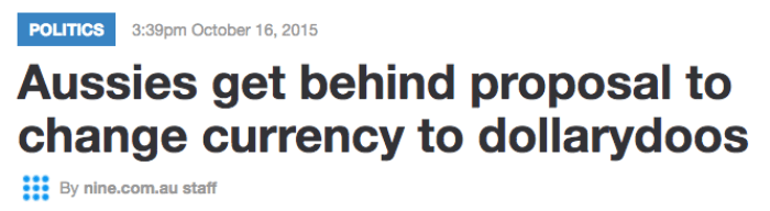 Text - POLITICS 3:39pm October 16, 2015 Aussies get behind proposal to change currency to dollarydoos By nine.com.au staff