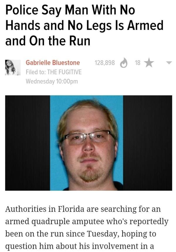 Text - Police Say Man With No Hands and No Legs ls Armed and On the Run Gabrielle Bluestone 128,898 18 Filed to: THE FUGITIVE Wednesday 10:00pm Authorities in Florida are searching for an armed quadruple amputee who's reportedly been on the run since Tuesday, hoping to question him about his involvement in a