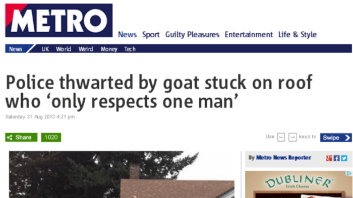 Text - METRO News Sport Guilty Pleasures Entertainment Life & Style UK World WelrdMoney Texh News Police thwarted by goat stuck on roof who 'only respects one man' Saturday 31 Aug 2013 4:21 pm Use |keys to Swipe Share 1020 By Metro News Reporter OUBLINER rich C