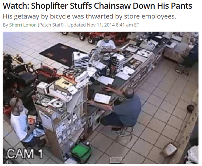 Job - Watch: Shoplifter Stuffs Chainsaw Down His Pants His getaway by bicycle was thwarted by store employees. By Sherri Lonon (Patch Staff) - Updated Nov 11, 2014 8:41 am ET CAM 1
