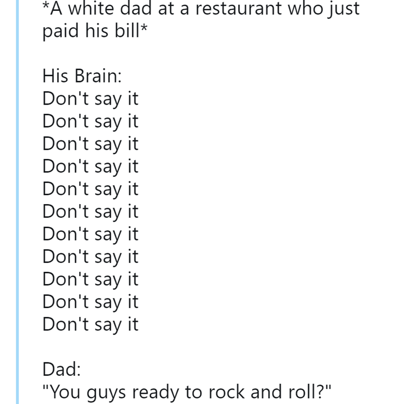 """Text - *A white dad at a restaurant who just paid his bill* His Brain: Don't say it Don't say it Don't say it Don't say it Don't say it Don't say it Don't say it Don't say it Don't say it Don't say it Don't say it Dad: """"You guys ready to rock and roll?"""""""