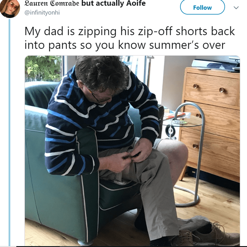 Furniture - Lauren Comrade but actually Aoife Follow @infinityonhi My dad is zipping his zip-off shorts back into pants so you know summer's over
