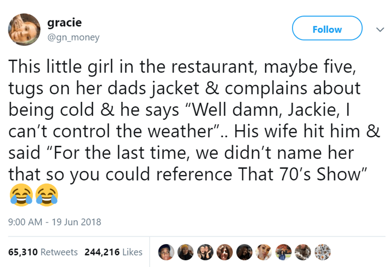 """Text - gracie Follow @gn_money This little girl in the restaurant, maybe five, tugs on her dads jacket & complains about being cold & he says """"Well damn, Jackie, I can't control the weather"""".. His wife hit him & said """"For the last time, we didn't name her that so you could reference That 70's Show"""" 9:00 AM 19 Jun 2018 65,310 Retweets 244,216 Likes >"""