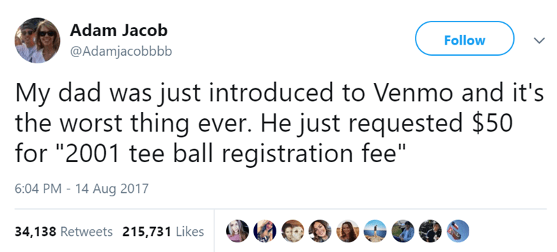 """Text - Adam Jacob Follow @Adamjacobbbb My dad was just introduced to Venmo and it's the worst thing ever. He just requested $50 for """"2001 tee ball registration fee"""" 6:04 PM 14 Aug 2017 34,138 Retweets 215,731 Likes"""