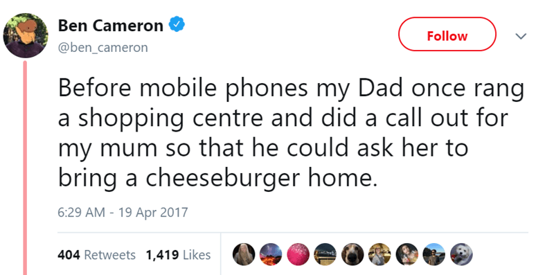 Text - Ben Cameron Follow @ben_cameron Before mobile phones my Dad once rang a shopping centre and did a call out for my mum so that he could ask her to bring a cheeseburger home. 6:29 AM - 19 Apr 2017 404 Retweets 1,419 Likes
