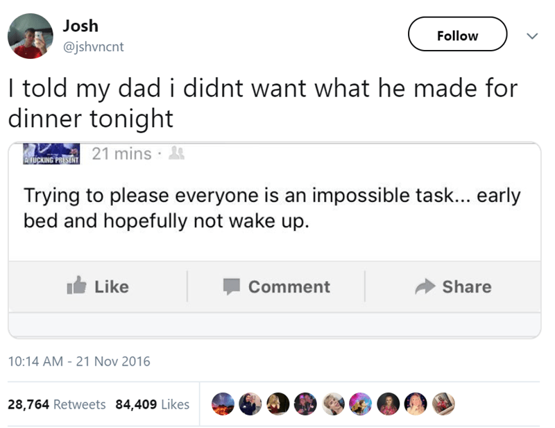 Text - Josh Follow @jshvncnt I told my dadi didnt want what he made for dinner tonight EvjipaNG PORSERT 21 mins Trying to please everyone is an impossible task... early bed and hopefully not wake up. Like Share Comment 10:14 AM - 21 Nov 2016 28,764 Retweets 84,409 Likes