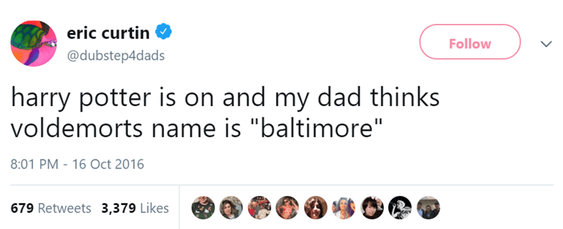 """Text - eric curtin Follow @dubstep4dads harry potter is on and my dad thinks voldemorts name is """"baltimore"""" 8:01 PM 16 Oct 2016 679 Retweets 3,379 Likes"""