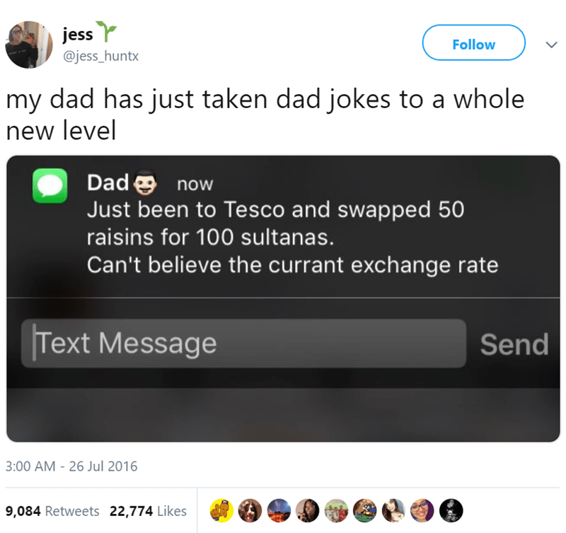 Text - jess @jess_huntx Follow L my dad has just taken dad jokes to a whole new level Dad now Just been to Tesco and swapped 50 raisins for 100 sultanas. Can't believe the currant exchange rate Text Message Send 3:00 AM -26 Jul 2016 9,084 Retweets 22,774 Likes