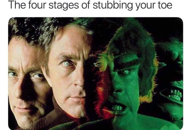 meme about stubbing your toe with pic showing Dr Banner transforming into the Hulk