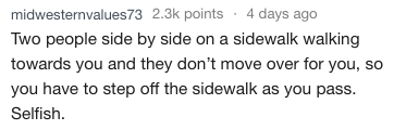 Text - midwesternvalues73 2.3k points 4 days ago Two people side by side on a sidewalk walking towards you and they don't move over for you, so you have to step off the sidewalk as you pass. Selfish