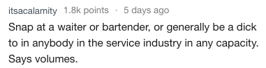 Text - itsacalamity 1.8k points 5 days ago Snap at a waiter or bartender, or generally be a dick to in anybody in the service industry in any capacity. Says volumes.