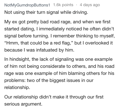 """Text - NotMyGumdropButtons1 1.6k points 4 days ago Not using their turn signal while driving My ex got pretty bad road rage, and when we first started dating, I immediately noticed he often didn't signal before turning. I remember thinking to myself, """"Hmm, that could be a red flag,"""" but I overlooked it because I was infatuated by him. In hindsight, the lack of signaling was one example of him not being considerate to others, and his road rage was one example of him blaming others for his problem"""