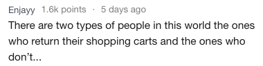Text - Enjayy 1.6k points 5 days ago There are two types of people in this world the ones who return their shopping carts and the ones who don'...