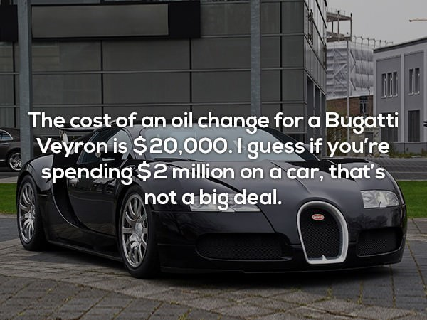 Land vehicle - The cost of an oil change for a Bugatti Veyron is $20,000.I guess if you're spending $2million on a car, that's not abig deal.