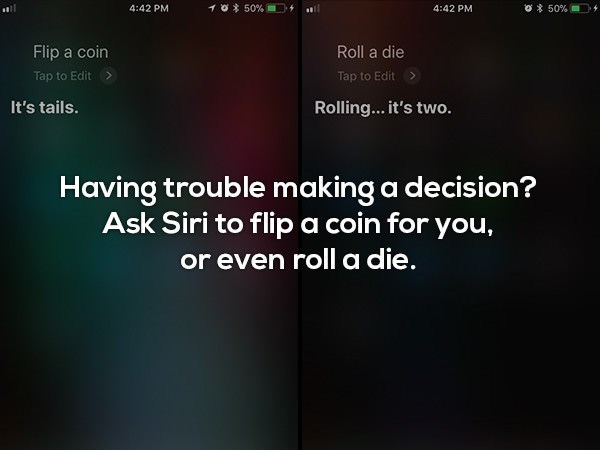 Text - 10 50 % o 50 % 4:42 PM 4:42 PM Flip a coin Roll a die Tap to Edit Tap to Edit It's tails. Rolling... it's two. Having trouble making a decision? Ask Siri to flip a coin for you, or even roll a die.
