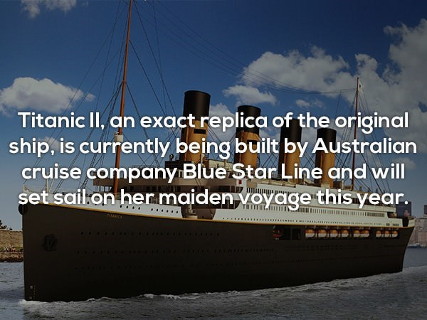 Water transportation - Titanic II, an exact replica of the original ship, is currently being built by Australian cruise company Blue Star Line and will set sail.on her maiden voyage this year. TUITIL iANCA