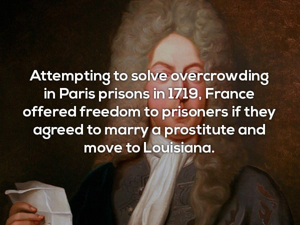 Text - Attempting to solve overcrowding in Paris prisons in 1719, France offered freedom to prisoners if they agreed to marry a prostitute and move to Louisiana.