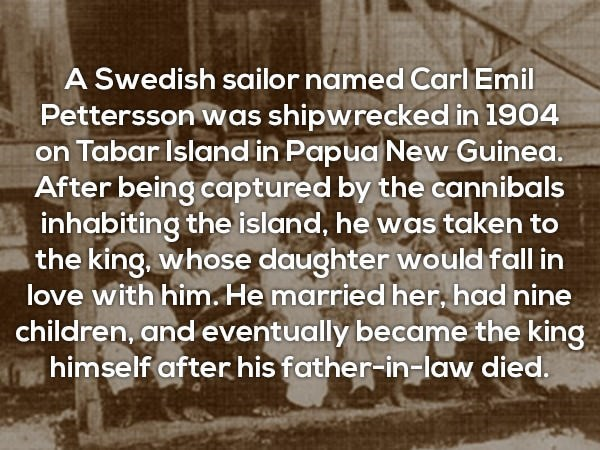 Text - A Swedish sailor named Carl Emil Pettersson was shipwrecked in 1904 on Tabar Islandin Papua New Guinea. After being captured by the cannibals inhabiting the island, he was taken to the king, whose daughter would fall in love with him. He married her, had nine children, and eventually became the king himself afterhis father-in-law died.