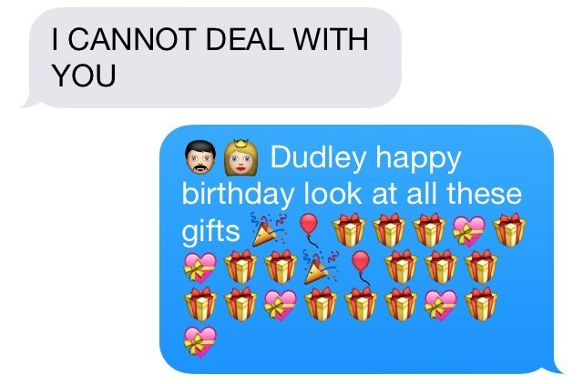Text - I CANNOT DEAL WITH YOU Dudley happy birthday look at all these gifts