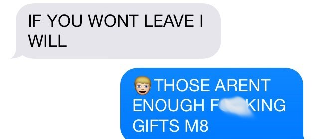 Text - IF YOU WONT LEAVE I WILL THOSE ARENT ENOUGH F KING GIFTS M8