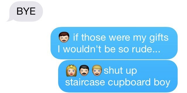 Text - BYE if those were my gifts I wouldn't be so rude... shut up staircase cupboard boy