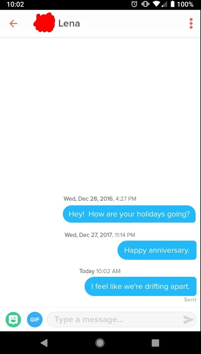 funny tinder - Text - 10:02 100% Lena Wed, Dec 28, 2016, 4:27 PM Hey! How are your holidays going? Wed, Dec 27, 2017, 11:14 PM Happy anniversary. Today 10:02 AM I feel like we're drifting apart. Sent Type a message... GIF