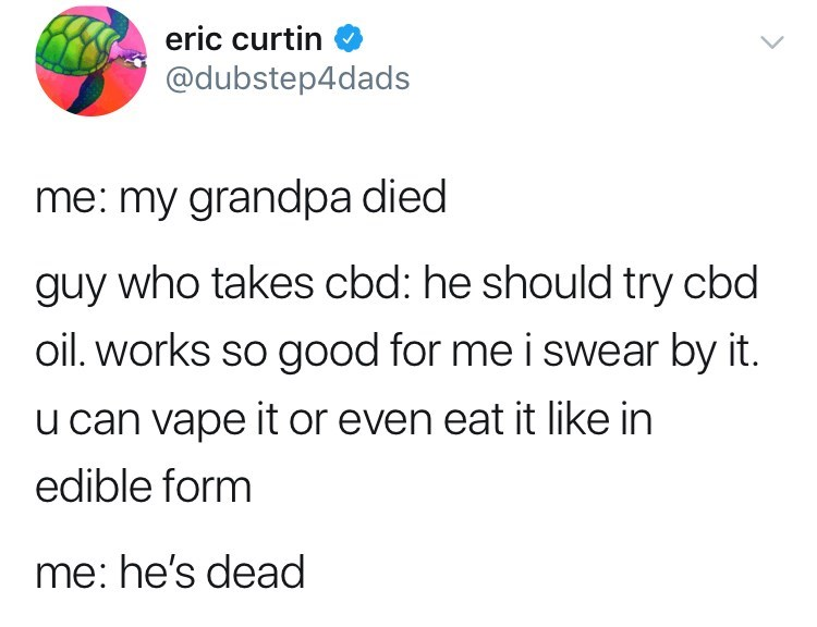 Text - eric curtin @dubstep4dads me: my grandpa died guy who takes cbd: he should try cbd oil. works so good for me i swear by it. u can vape it or even eat it like in edible form me: he's dead