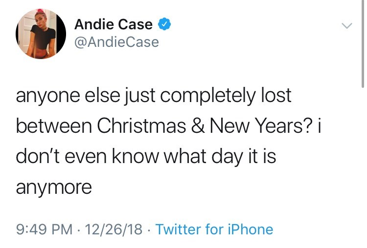 Text - Andie Case @AndieCase anyone else just completely lost between Christmas & New Years? i don't even know what day it is anymore 9:49 PM 12/26/18 Twitter for iPhone
