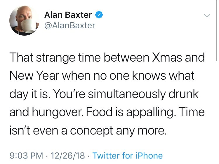 Text - Alan Baxter @AlanBaxter That strange time between Xmas and New Year when no one knows what day it is. You're simultaneously drunk and hungover. Food is appalling. Time isn't even a concept any More 9:03 PM 12/26/18 Twitter for iPhone