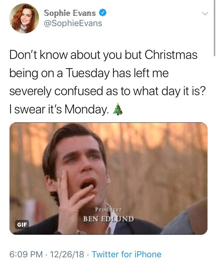Face - Sophie Evans @SophieEvans Don't know about you but Christmas being on a Tuesday has left me severely confused as to what day it is? I swear it's Monday. Producer BEN EDLUND GIF 6:09 PM 12/26/18 Twitter for iPhone