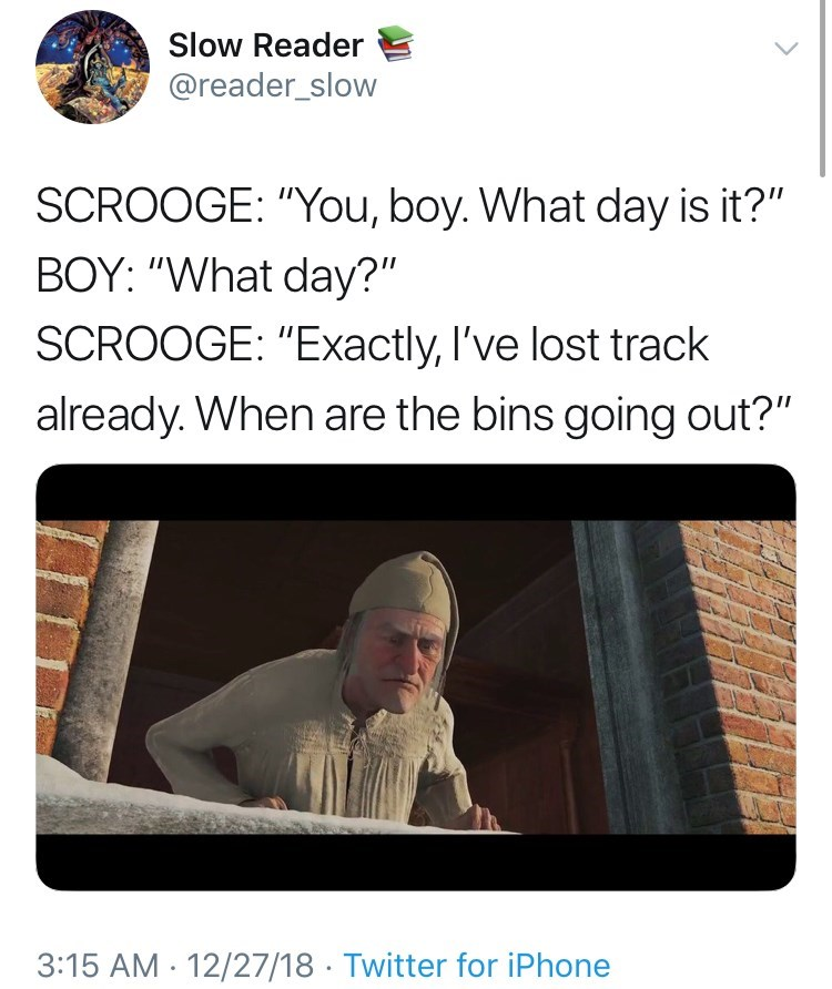 """Text - Slow Reader @reader_slow SCROOGE: """"You, boy. What day is it?"""" BOY: """"What day?"""" SCROOGE: """"Exactly, I've lost track already. When are the bins going out?"""" 3:15 AM 12/27/18 Twitter for iPhone"""