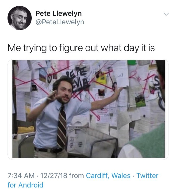 Text - Pete Llewelyn @PeteLlewelyn Me trying to figure out what day it is ETE 7:34 AM 12/27/18 from Cardiff, Wales Twitter for Android