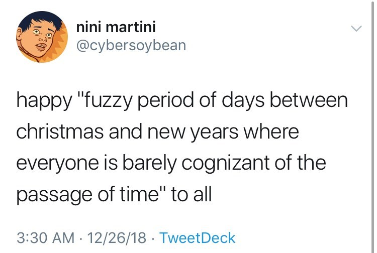 """Text - nini martini @cybersoybean happy """"fuzzy period of days between christmas and new years where everyone is barely cognizant of the passage of time"""" to all 3:30 AM 12/26/18 TweetDeck"""