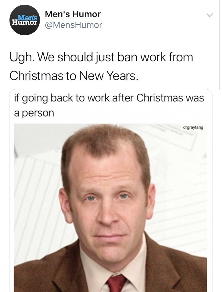 Face - Men's Humor Men's Humor@MensHumor Ugh. We should just ban work from Christmas to New Years. if going back to work after Christmas was a person drgrayfang