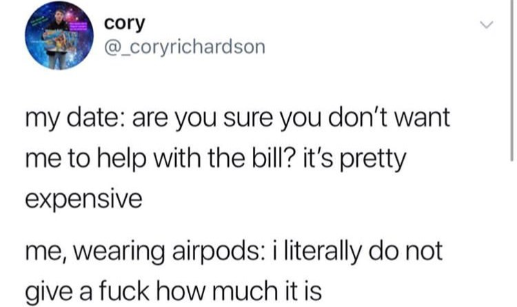 Text - cory @_Coryrichardson my date: are you sure you don't want me to help with the bill? it's pretty expensive me, wearing airpods: i literally do not give a fuck how much it is