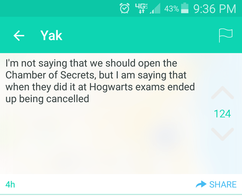 Text - 4G 9:36 PM 43% Yak I'm not saying that we should open the Chamber of Secrets, but I am saying that when they did it at Hogwarts exams ended up being cancelled 124 4h SHARE