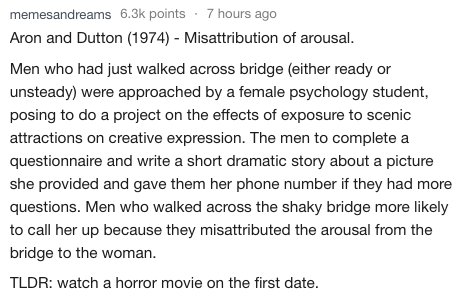 Text - memesandreams 6.3k points 7 hours ago Aron and Dutton (1974) Misattribution of arousal. Men who had just walked across bridge (either ready or unsteady) were approached by a female psychology student, posing to do a project on the effects of exposure to scenic attractions on creative expression. The men to complete a questionnaire and write a short dramatic story about a picture she provided and gave them her phone number if they had more questions. Men who walked across the shaky bridge