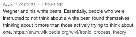 Text - Avylx 7.2k points 7 hours ago Wegner and his white bears. Essentially, people who were instructed to not think about a white bear, found themselves thinking about it more than those actively trying to think about one. https://en.m.wikipedia.org/wiki/Ironic process theory